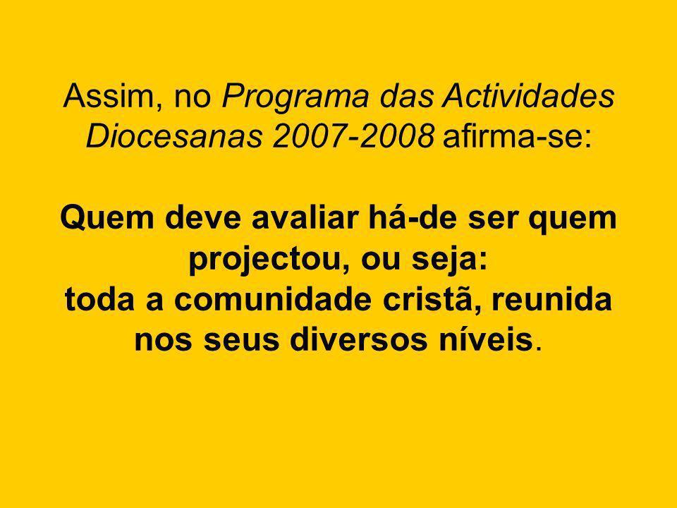 Assim, no Programa das Actividades Diocesanas 2007-2008 afirma-se: Quem deve avaliar há-de ser quem projectou, ou seja: toda a comunidade cristã, reun