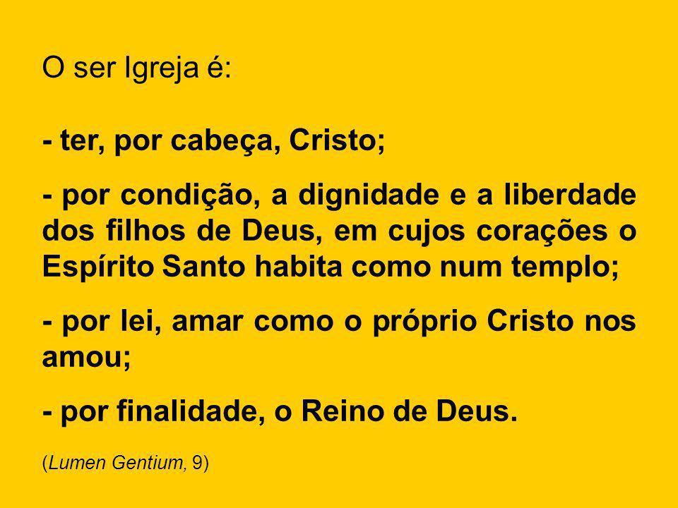 O ser Igreja é: - ter, por cabeça, Cristo; - por condição, a dignidade e a liberdade dos filhos de Deus, em cujos corações o Espírito Santo habita com