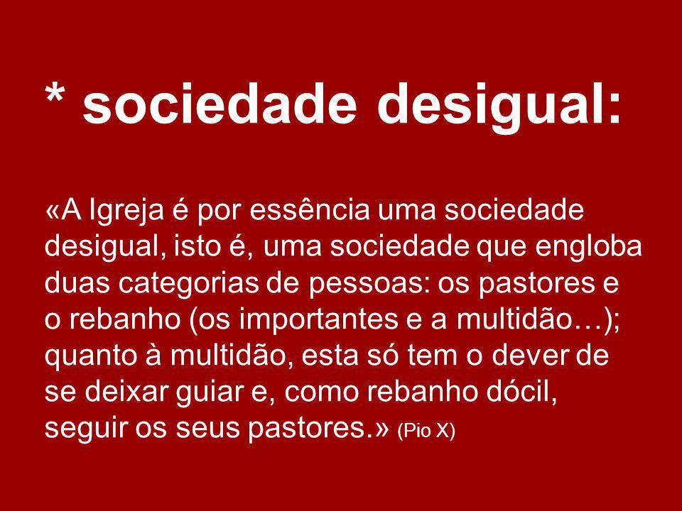 * sociedade desigual: «A Igreja é por essência uma sociedade desigual, isto é, uma sociedade que engloba duas categorias de pessoas: os pastores e o r