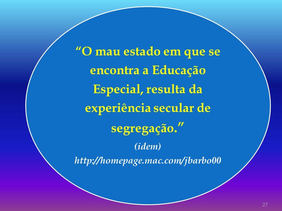 O mau estado em que se encontra a Educação Especial, resulta da experiência secular de segregação. (idem) http://homepage.mac.com/jbarbo00 27