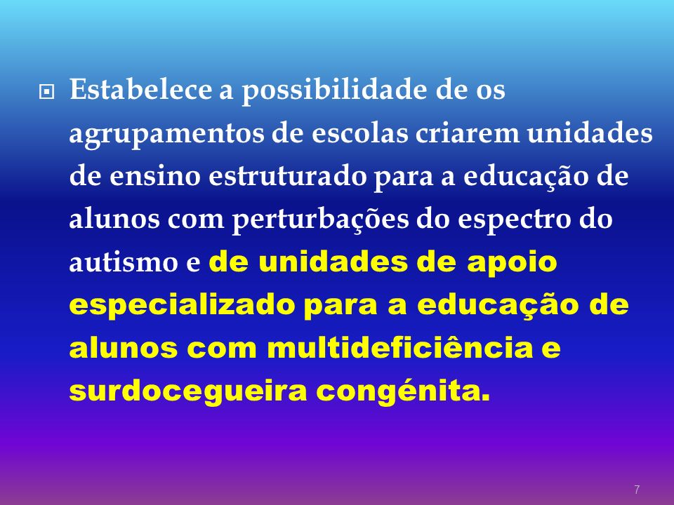 7 Estabelece a possibilidade de os agrupamentos de escolas criarem unidades de ensino estruturado para a educação de alunos com perturbações do espect