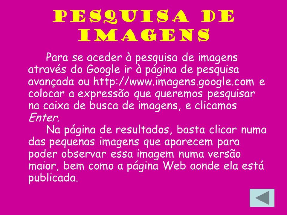 Pesquisa de imagens Para se aceder à pesquisa de imagens através do Google ir à página de pesquisa avançada ou http://www.imagens.google.com e colocar