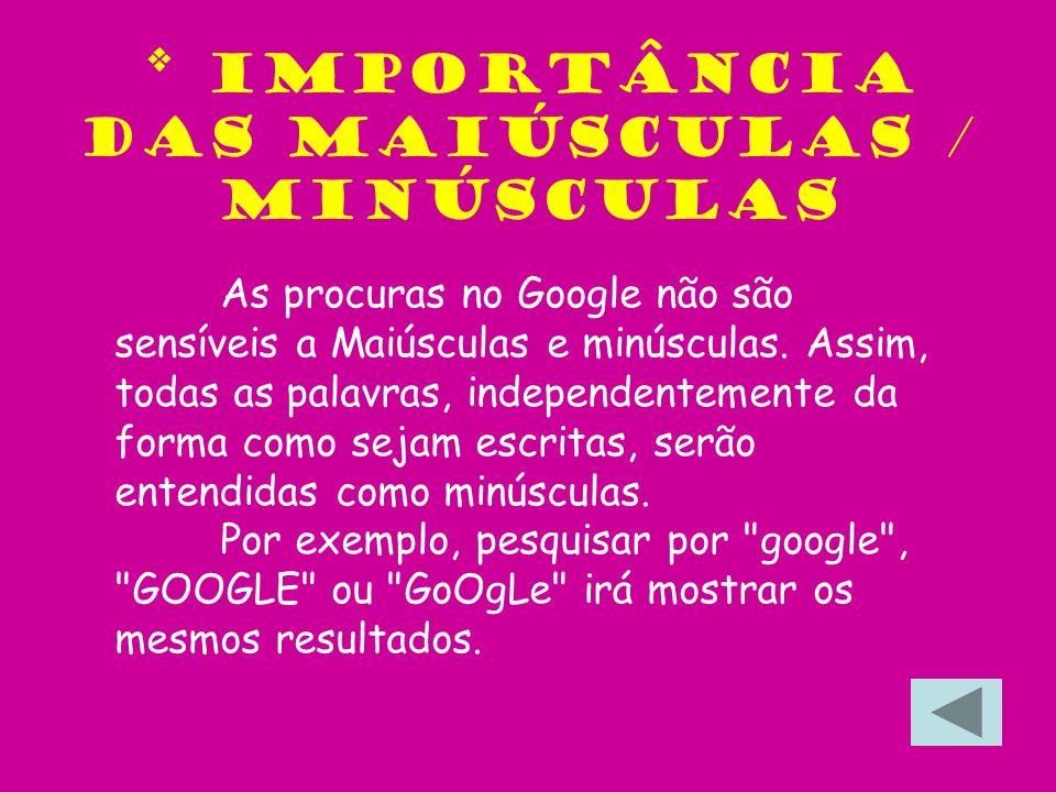 * Importância das maiúsculas / minúsculas As procuras no Google não são sensíveis a Maiúsculas e minúsculas. Assim, todas as palavras, independentemen