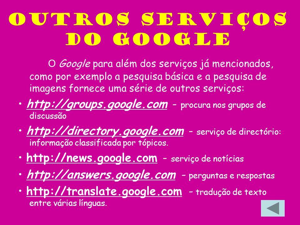 Outros serviços do google O Google para além dos serviços já mencionados, como por exemplo a pesquisa básica e a pesquisa de imagens fornece uma série