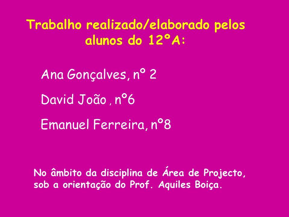 Trabalho realizado/elaborado pelos alunos do 12ºA: Ana Gonçalves, nº 2 Emanuel Ferreira, nº8 David João, nº6 No âmbito da disciplina de Área de Projec