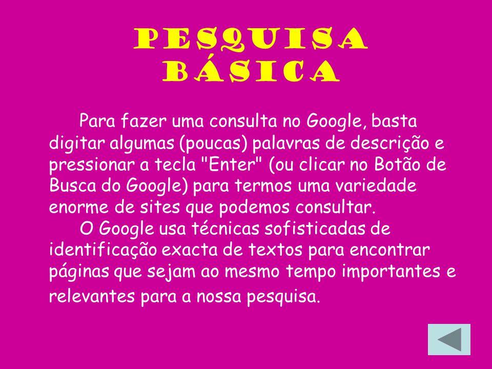 Pesquisa Básica Para fazer uma consulta no Google, basta digitar algumas (poucas) palavras de descrição e pressionar a tecla