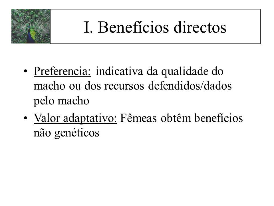 I. Benefícios directos Preferencia: indicativa da qualidade do macho ou dos recursos defendidos/dados pelo macho Valor adaptativo: Fêmeas obtêm benefí