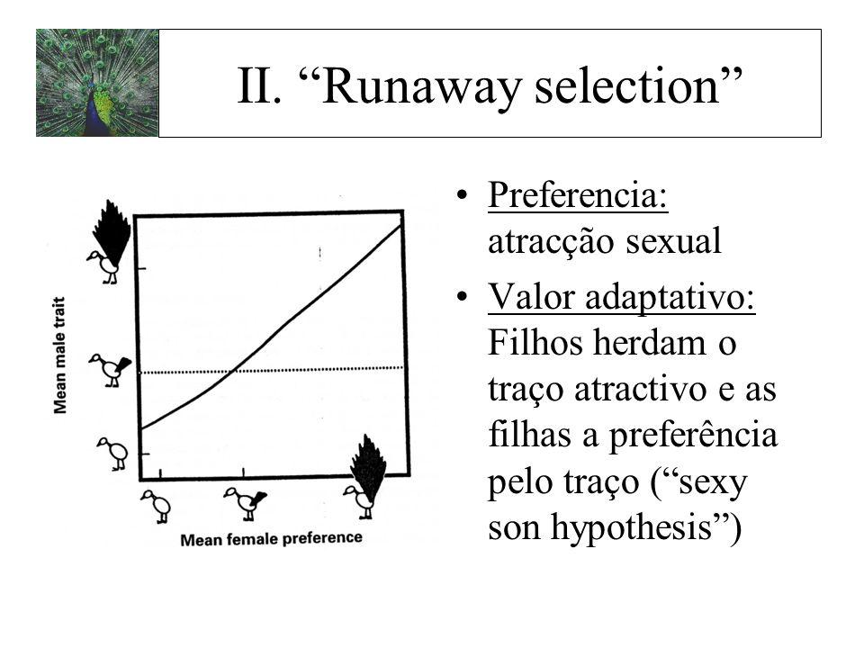 II. Runaway selection Preferencia: atracção sexual Valor adaptativo: Filhos herdam o traço atractivo e as filhas a preferência pelo traço (sexy son hy