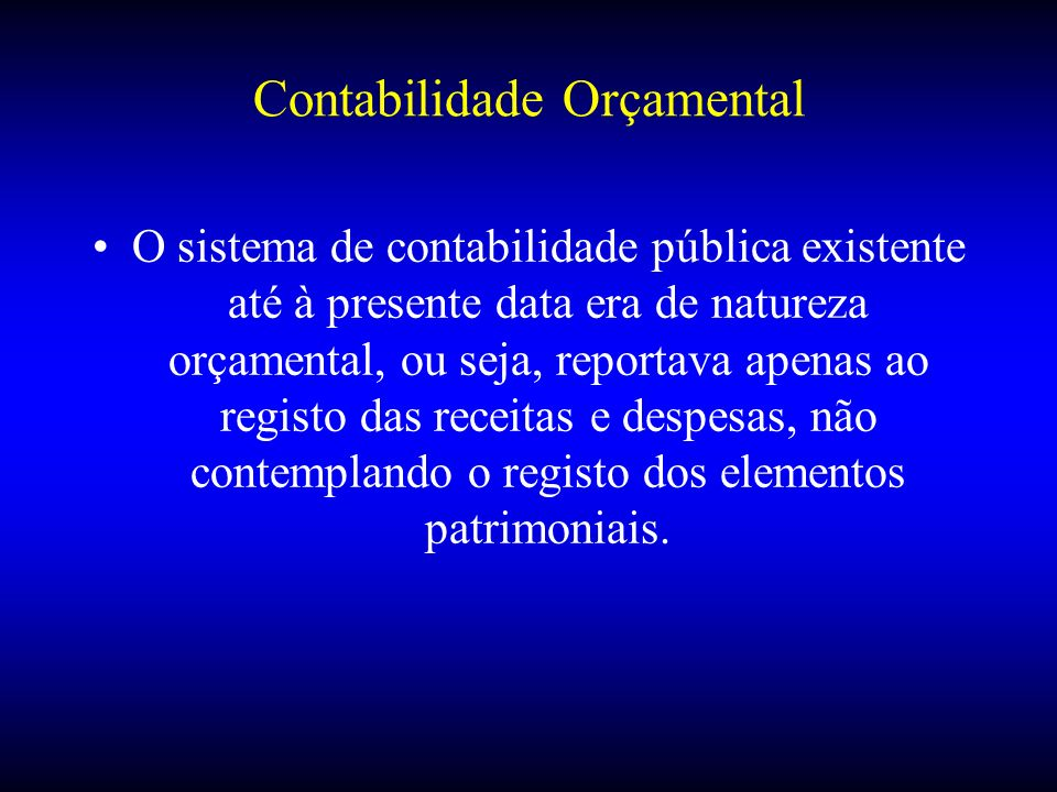 Contabilidade Orçamental O sistema de contabilidade pública existente até à presente data era de natureza orçamental, ou seja, reportava apenas ao reg