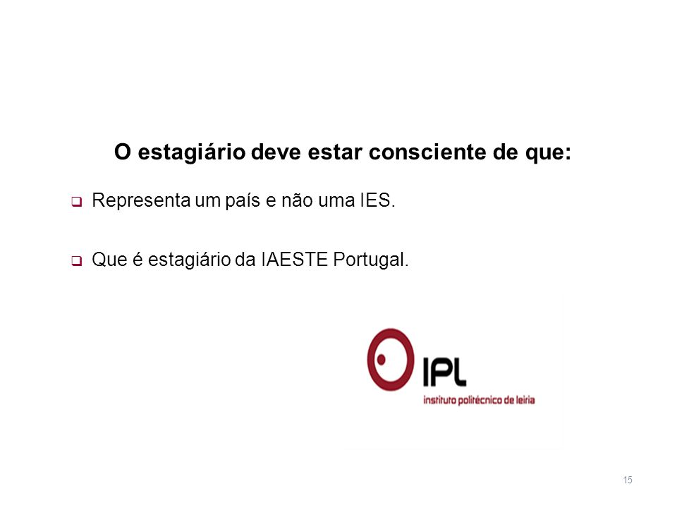 15 Representa um país e não uma IES. Que é estagiário da IAESTE Portugal. O estagiário deve estar consciente de que:
