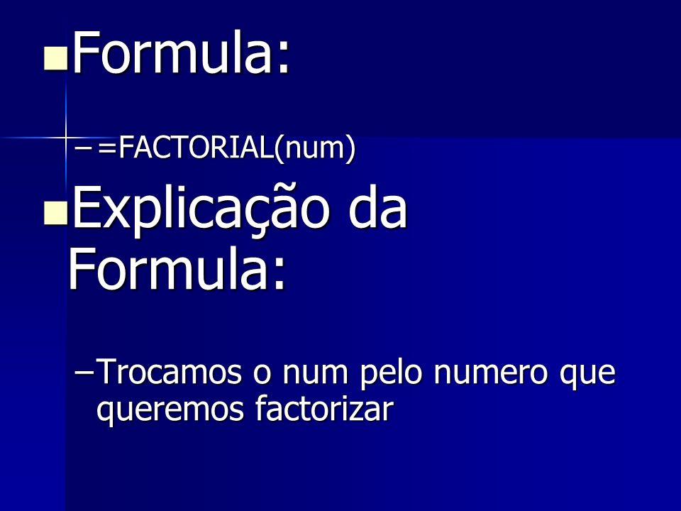 Formula: Formula: –=FACTORIAL(num) Explicação da Formula: Explicação da Formula: –Trocamos o num pelo numero que queremos factorizar