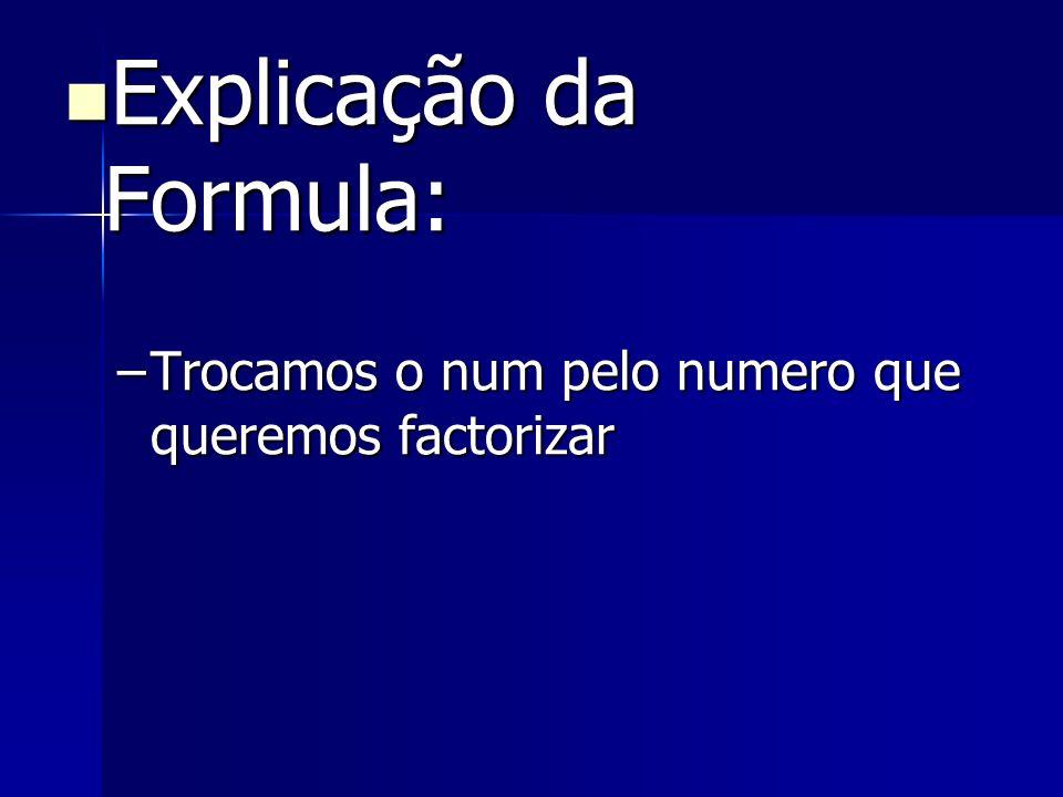 Explicação da Formula: Explicação da Formula: –Trocamos o num pelo numero que queremos factorizar