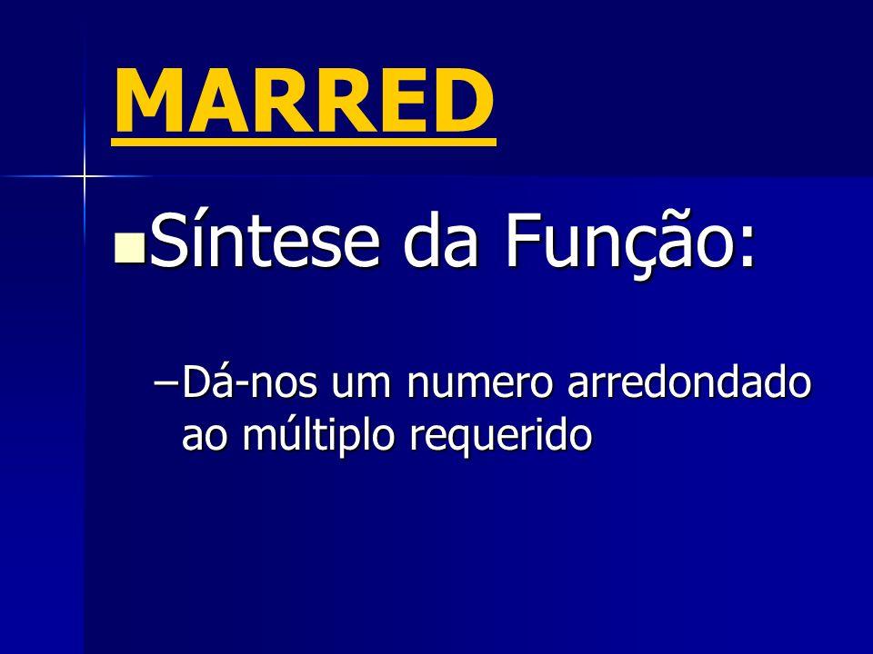 MARRED Síntese da Função: Síntese da Função: –Dá-nos um numero arredondado ao múltiplo requerido