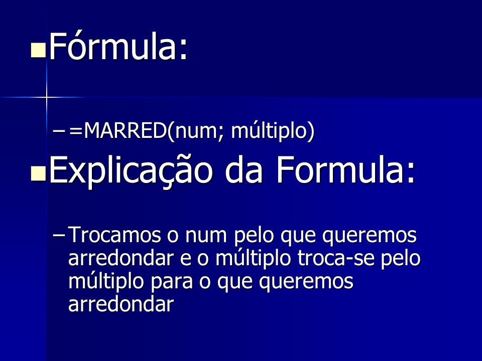 Fórmula: Fórmula: –=MARRED(num; múltiplo) Explicação da Formula: Explicação da Formula: –Trocamos o num pelo que queremos arredondar e o múltiplo troc