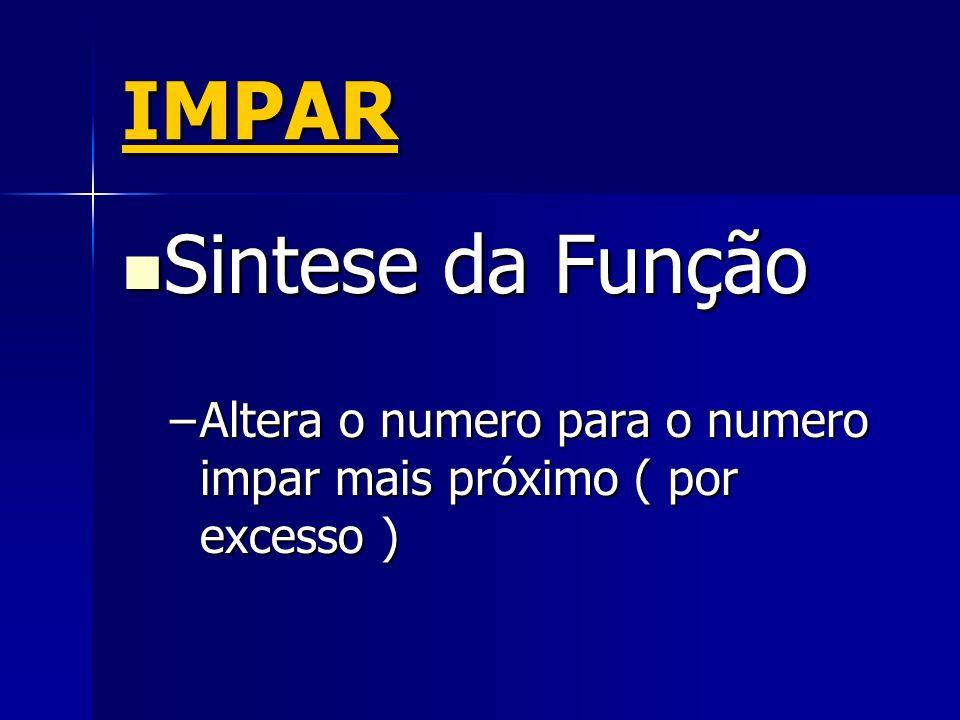 IMPAR Sintese da Função Sintese da Função –Altera o numero para o numero impar mais próximo ( por excesso )