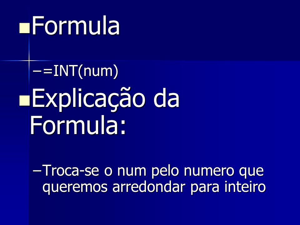 Formula Formula –=INT(num) Explicação da Formula: Explicação da Formula: –Troca-se o num pelo numero que queremos arredondar para inteiro
