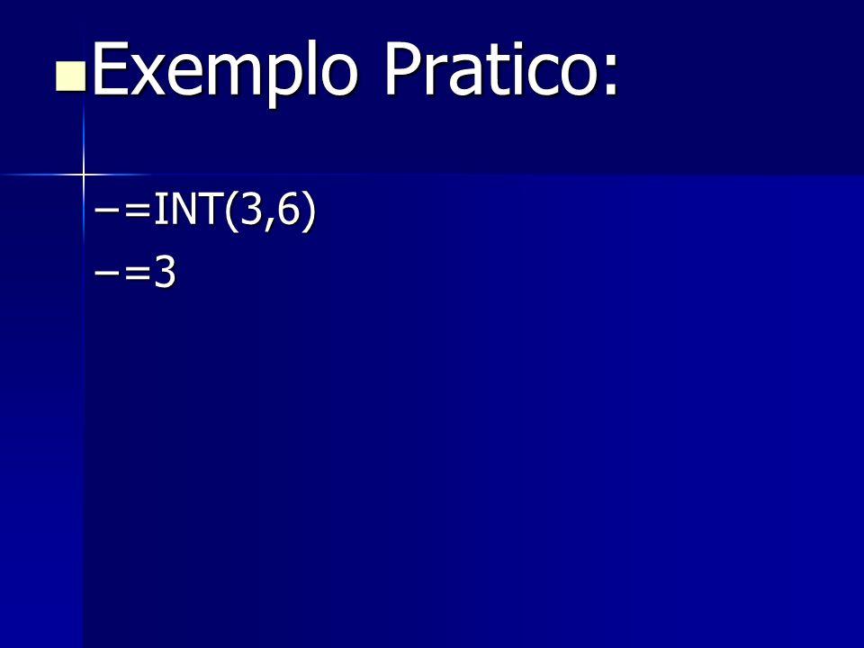 Exemplo Pratico: Exemplo Pratico: –=INT(3,6) –=3