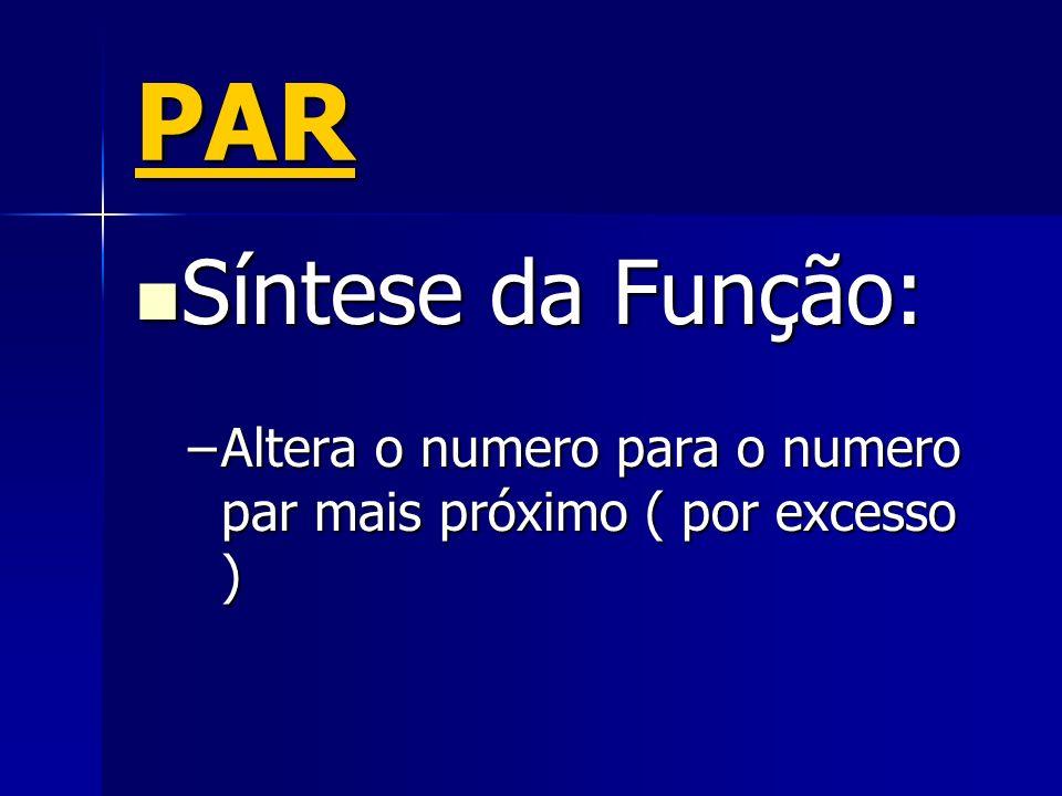 PAR Síntese da Função: Síntese da Função: –Altera o numero para o numero par mais próximo ( por excesso )