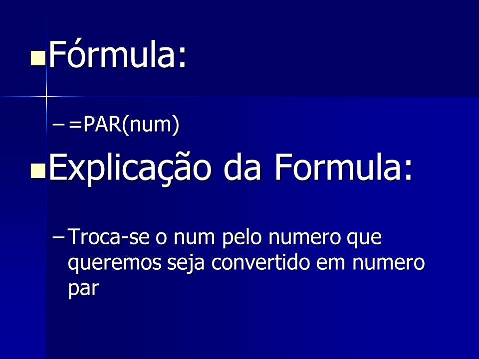 Fórmula: Fórmula: –=PAR(num) Explicação da Formula: Explicação da Formula: –Troca-se o num pelo numero que queremos seja convertido em numero par