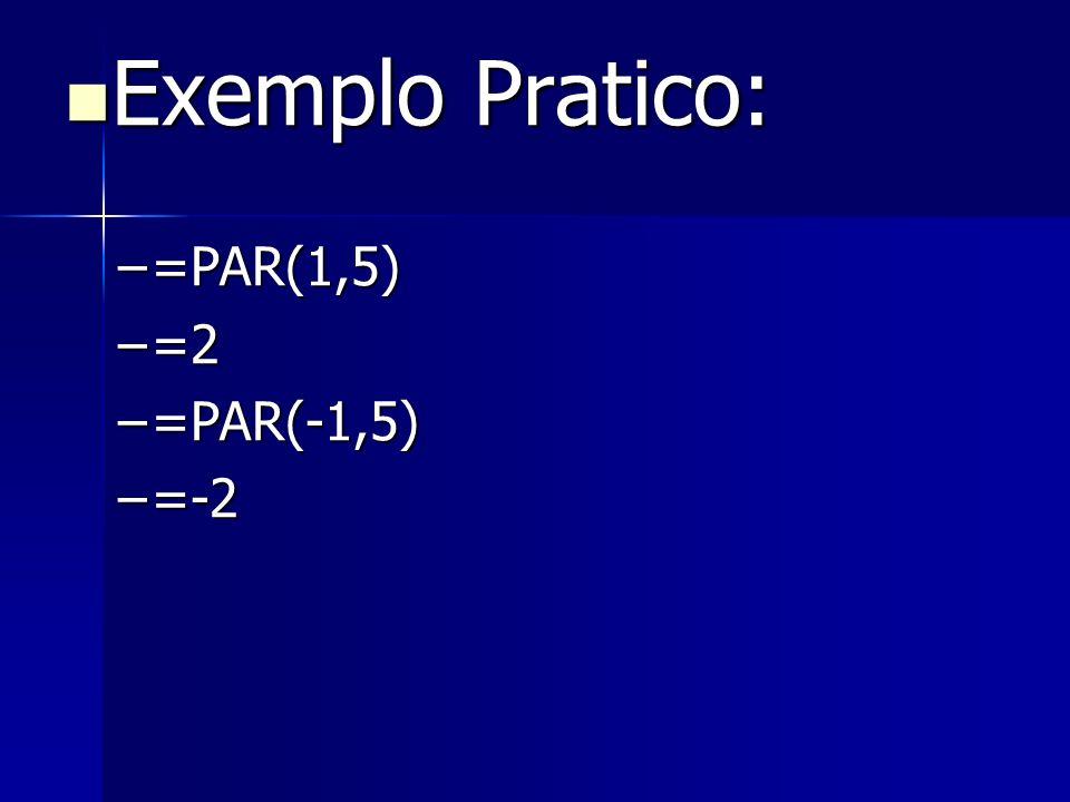Exemplo Pratico: Exemplo Pratico: –=PAR(1,5) –=2 –=PAR(-1,5) –=-2