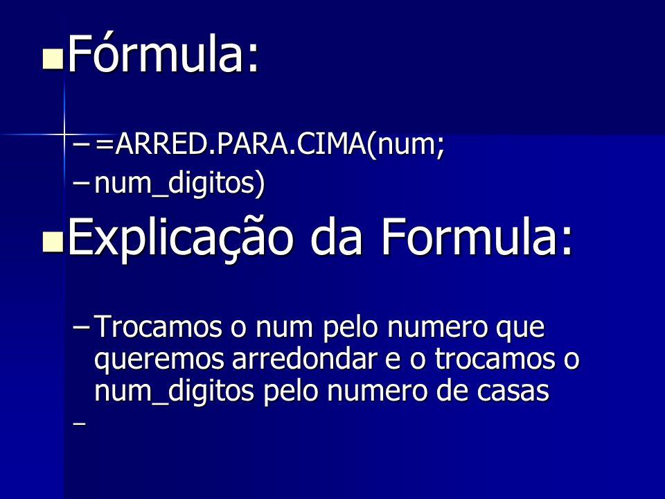 Fórmula: Fórmula: –=ARRED.PARA.CIMA(num; –num_digitos) Explicação da Formula: Explicação da Formula: –Trocamos o num pelo numero que queremos arredond