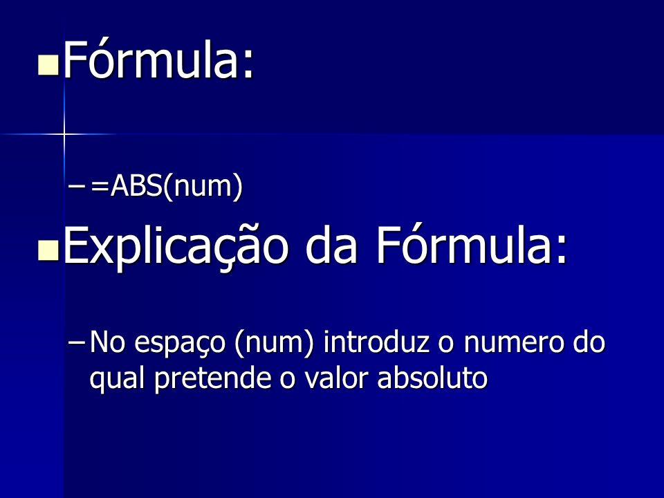 Fórmula: Fórmula: –=ABS(num) Explicação da Fórmula: Explicação da Fórmula: –No espaço (num) introduz o numero do qual pretende o valor absoluto