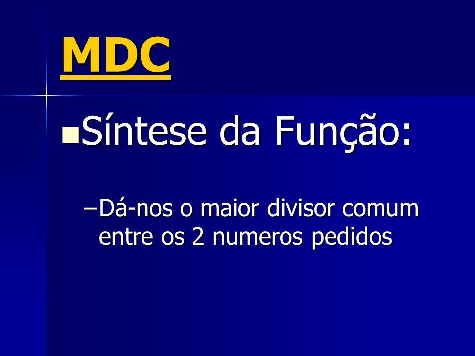MDC Síntese da Função: Síntese da Função: –Dá-nos o maior divisor comum entre os 2 numeros pedidos