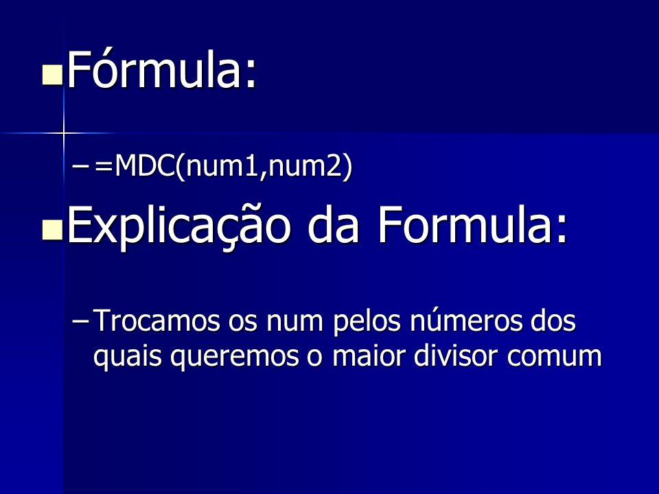 Fórmula: Fórmula: –=MDC(num1,num2) Explicação da Formula: Explicação da Formula: –Trocamos os num pelos números dos quais queremos o maior divisor com