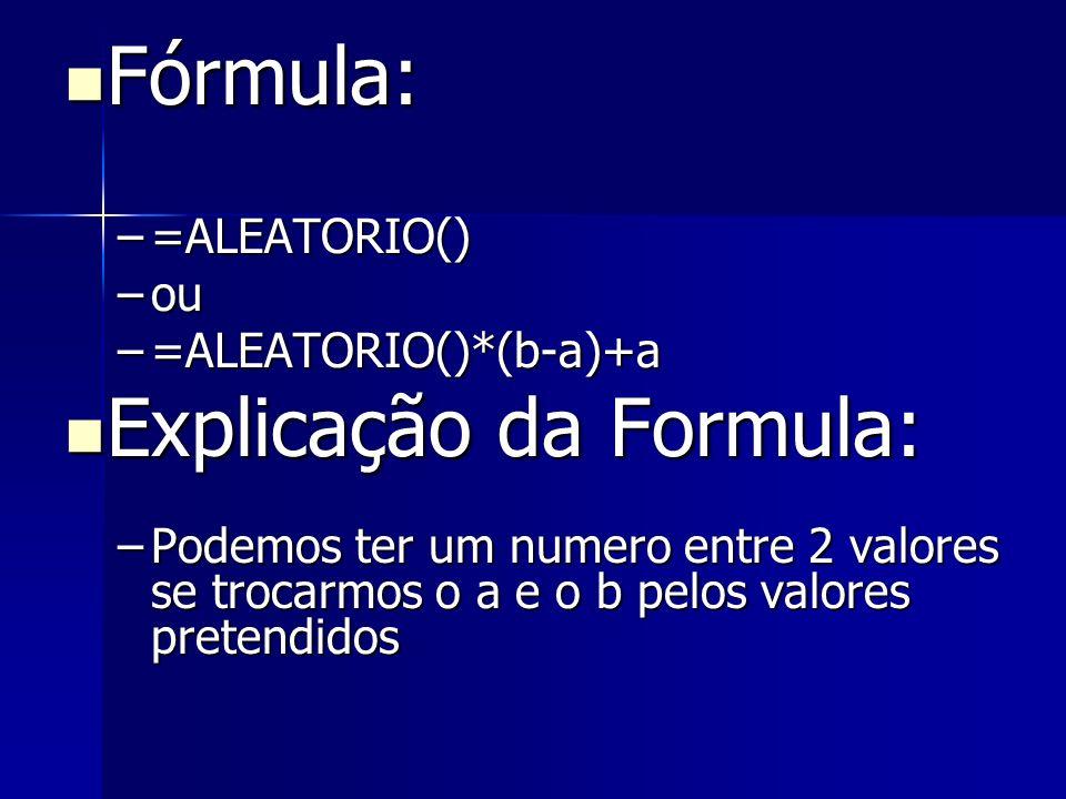 Fórmula: Fórmula: –=ALEATORIO() –ou –=ALEATORIO()*(b-a)+a Explicação da Formula: Explicação da Formula: –Podemos ter um numero entre 2 valores se troc