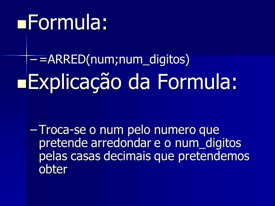 Formula: Formula: –=ARRED(num;num_digitos) Explicação da Formula: Explicação da Formula: –Troca-se o num pelo numero que pretende arredondar e o num_d
