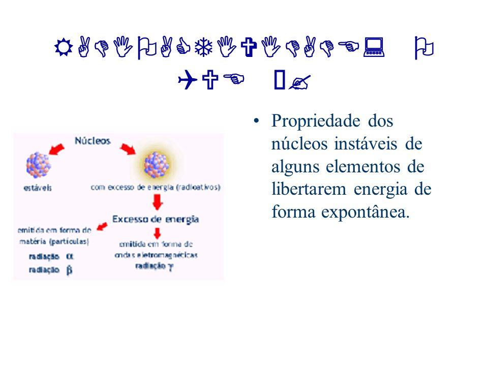 RADIOACTIVIDADE: O QUE É? Propriedade dos núcleos instáveis de alguns elementos de libertarem energia de forma expontânea.