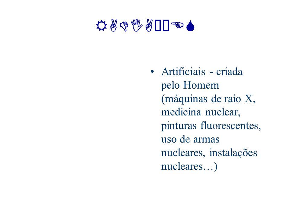 RADIAÇÕES Artificiais - criada pelo Homem (máquinas de raio X, medicina nuclear, pinturas fluorescentes, uso de armas nucleares, instalações nucleares