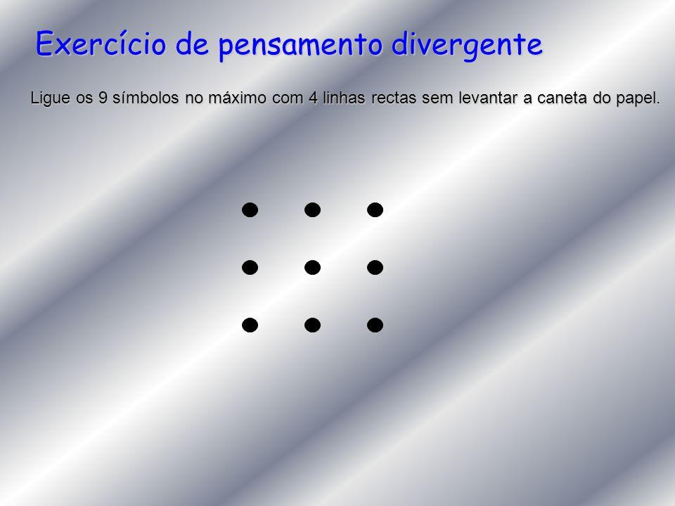 Exercício de pensamento divergente Ligue os 9 símbolos no máximo com 4 linhas rectas sem levantar a caneta do papel.