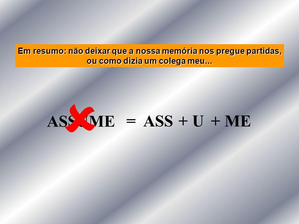 Em resumo: não deixar que a nossa memória nos pregue partidas, ou como dizia um colega meu... ASSUME = ASS+ U+ ME