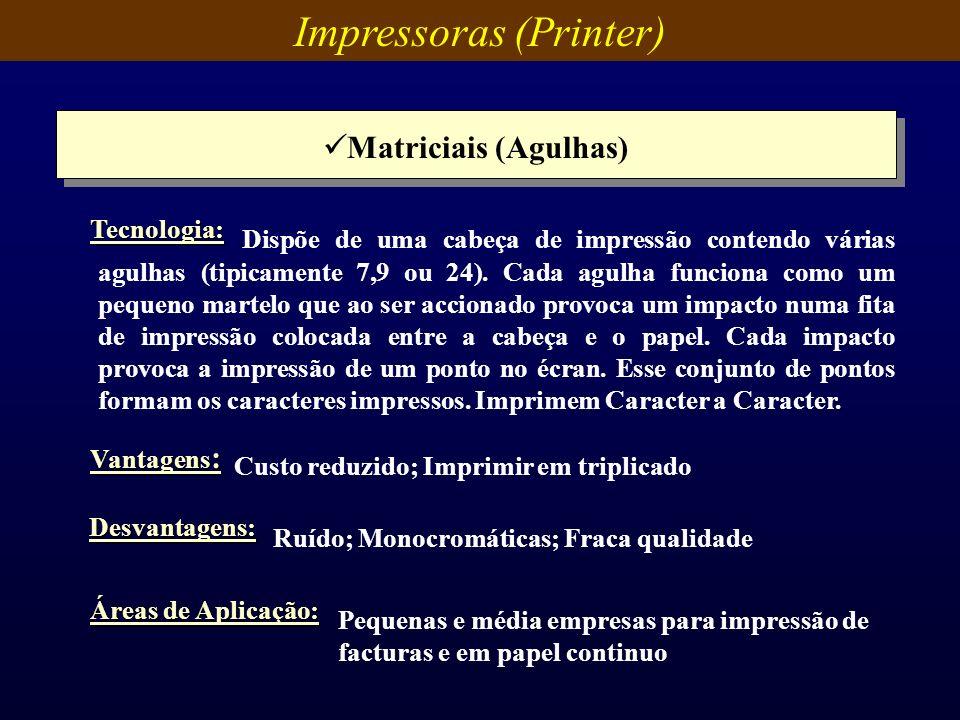 Impressoras (Printer) Matriciais (Agulhas) Vantagens : Custo reduzido; Imprimir em triplicado Desvantagens: Ruído; Monocromáticas; Fraca qualidade Áre