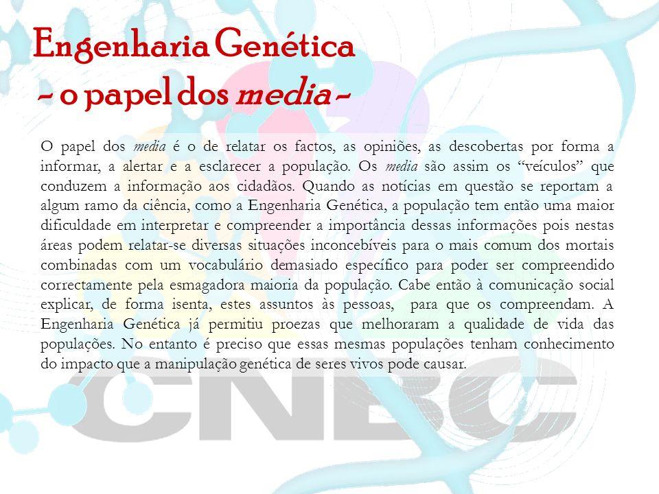 Engenharia Genética - o papel dos media - O papel dos media é o de relatar os factos, as opiniões, as descobertas por forma a informar, a alertar e a