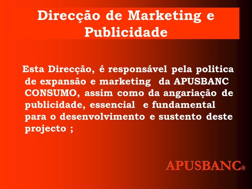 Direcção de Marketing e Publicidade Esta Direcção, é responsável pela politica de expansão e marketing da APUSBANC CONSUMO, assim como da angariação d