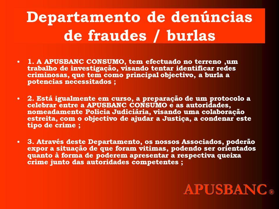 Departamento de denúncias de fraudes / burlas 1. A APUSBANC CONSUMO, tem efectuado no terreno,um trabalho de investigação, visando tentar identificar