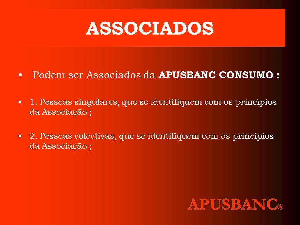 ASSOCIADOS Podem ser Associados da APUSBANC CONSUMO : 1. Pessoas singulares, que se identifiquem com os princípios da Associação ; 2. Pessoas colectiv