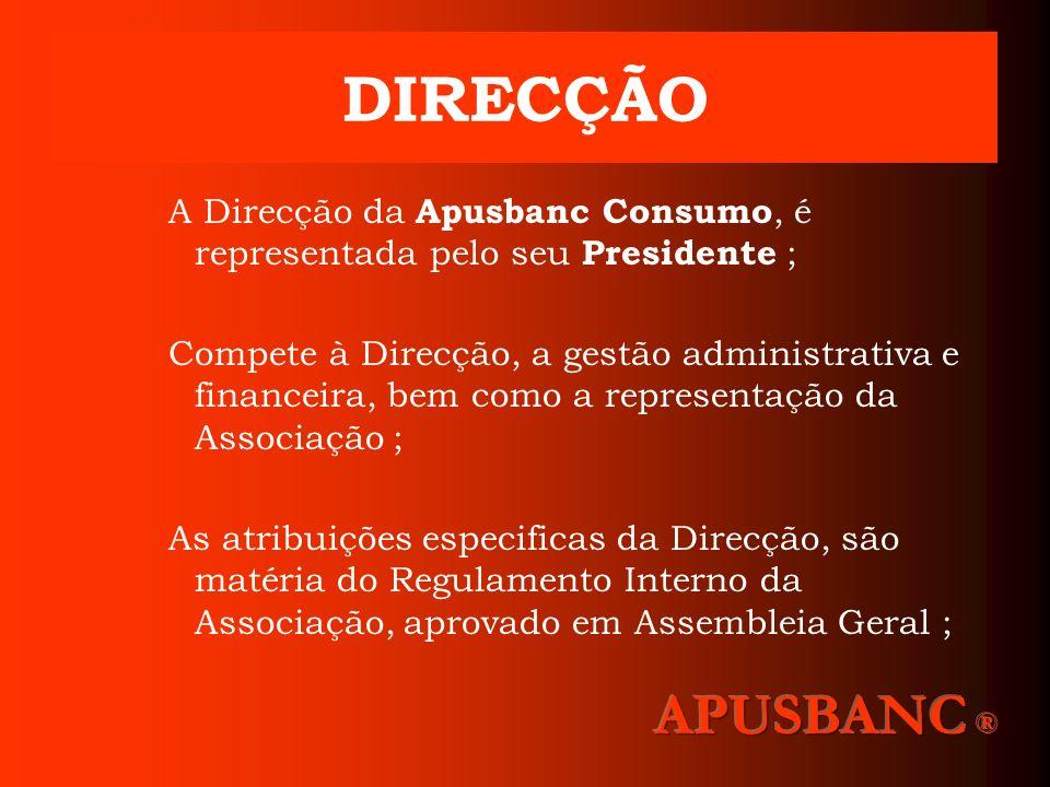 DIRECÇÃO A Direcção da Apusbanc Consumo, é representada pelo seu Presidente ; Compete à Direcção, a gestão administrativa e financeira, bem como a rep