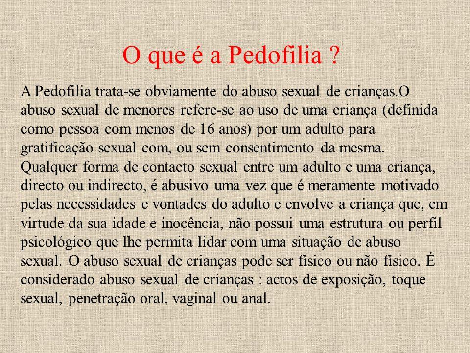 O que é a Pedofilia ? A Pedofilia trata-se obviamente do abuso sexual de crianças.O abuso sexual de menores refere-se ao uso de uma criança (definida