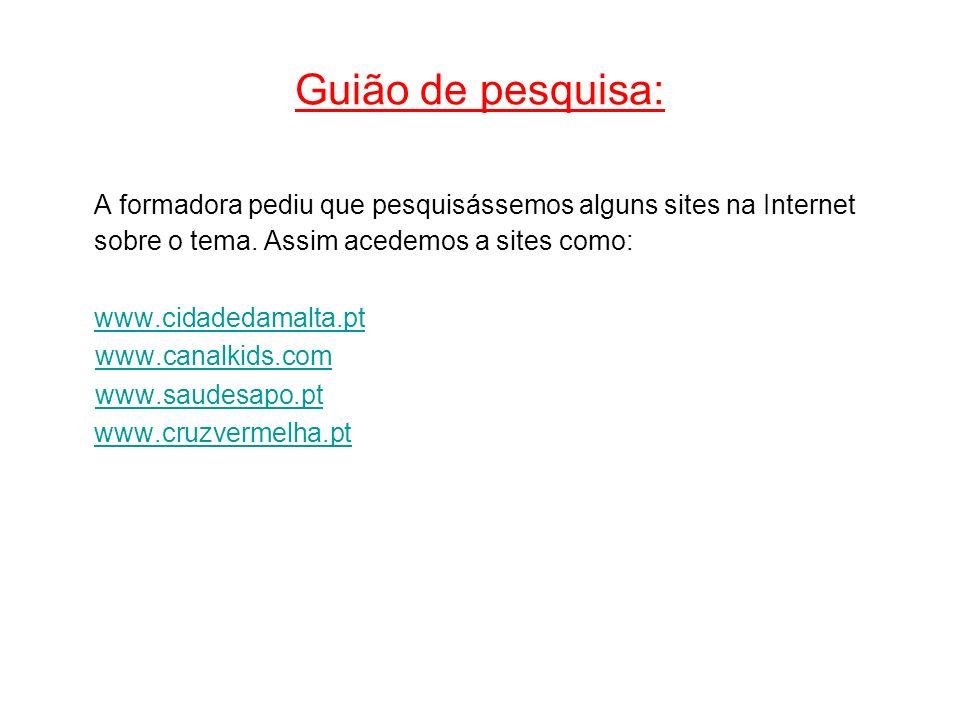 Guião de pesquisa: A formadora pediu que pesquisássemos alguns sites na Internet sobre o tema. Assim acedemos a sites como: www.cidadedamalta.pt www.c