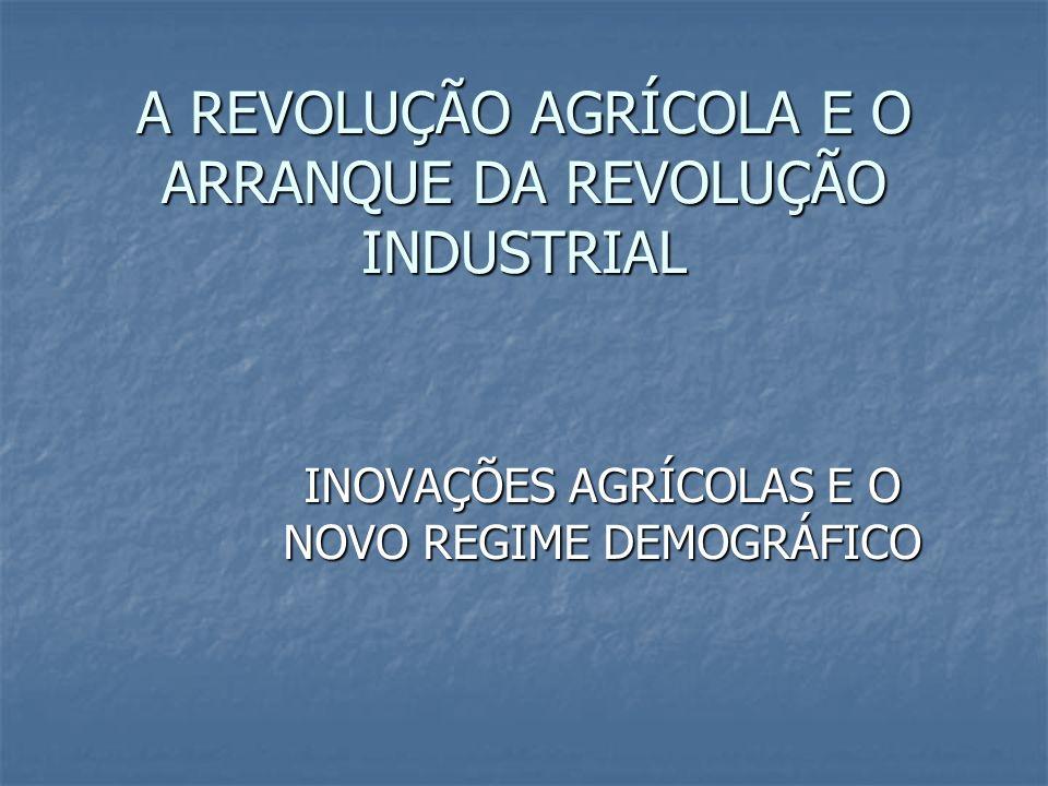 A REVOLUÇÃO AGRÍCOLA E O ARRANQUE DA REVOLUÇÃO INDUSTRIAL INOVAÇÕES AGRÍCOLAS E O NOVO REGIME DEMOGRÁFICO