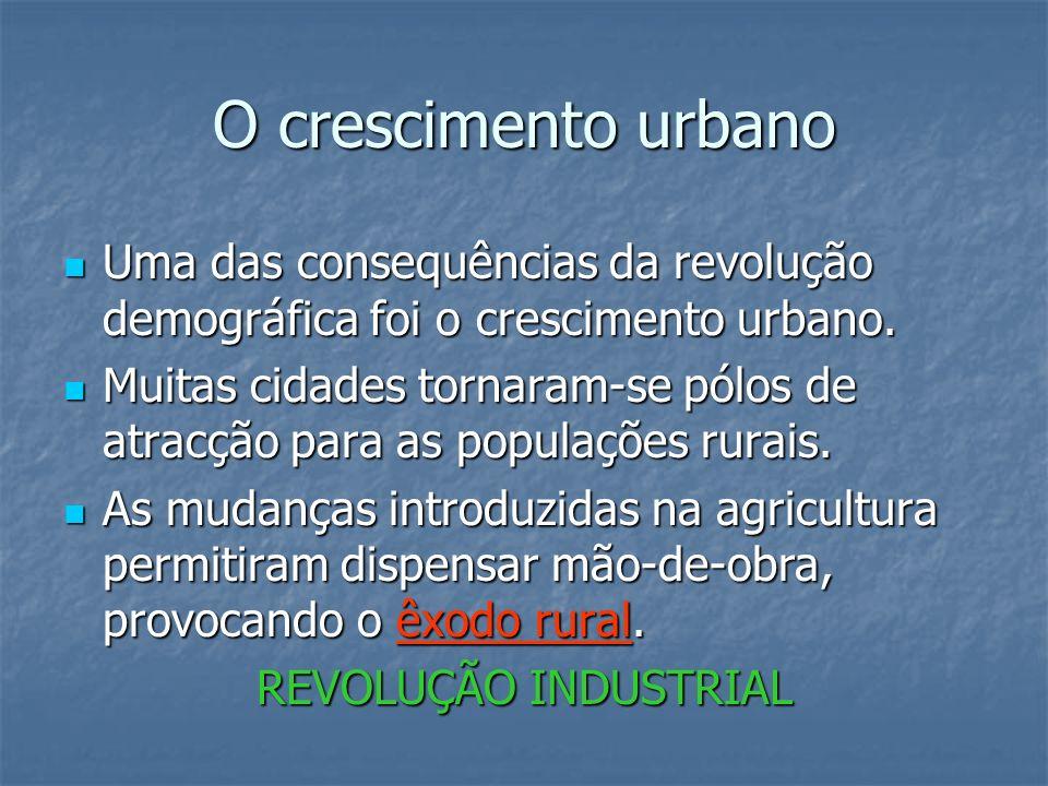 O crescimento urbano Uma das consequências da revolução demográfica foi o crescimento urbano. Uma das consequências da revolução demográfica foi o cre