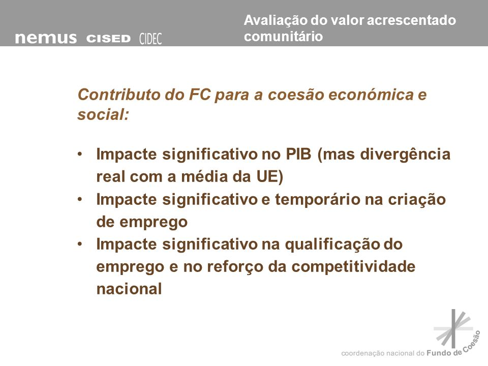Contributo do FC para a coesão económica e social: Impacte significativo no PIB (mas divergência real com a média da UE) Impacte significativo e tempo