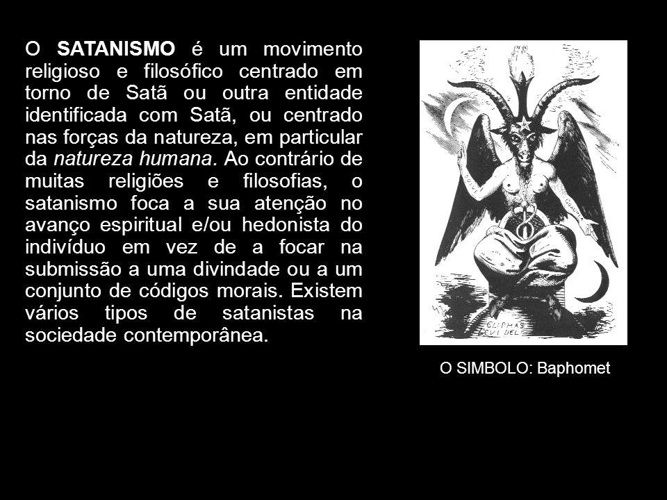 O SATANISMO é um movimento religioso e filosófico centrado em torno de Satã ou outra entidade identificada com Satã, ou centrado nas forças da naturez