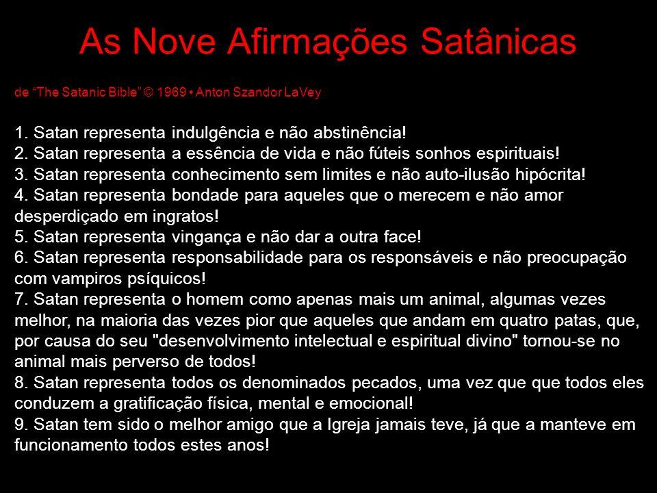 As Nove Afirmações Satânicas de The Satanic Bible © 1969 Anton Szandor LaVey 1. Satan representa indulgência e não abstinência! 2. Satan representa a