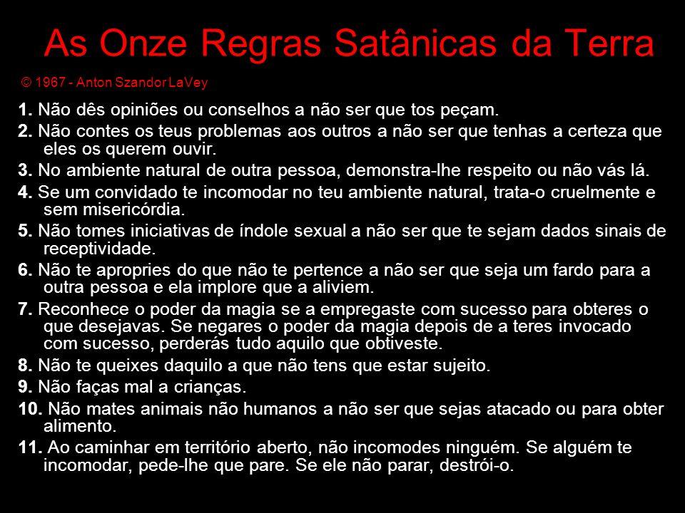 As Onze Regras Satânicas da Terra © 1967 - Anton Szandor LaVey 1. Não dês opiniões ou conselhos a não ser que tos peçam. 2. Não contes os teus problem