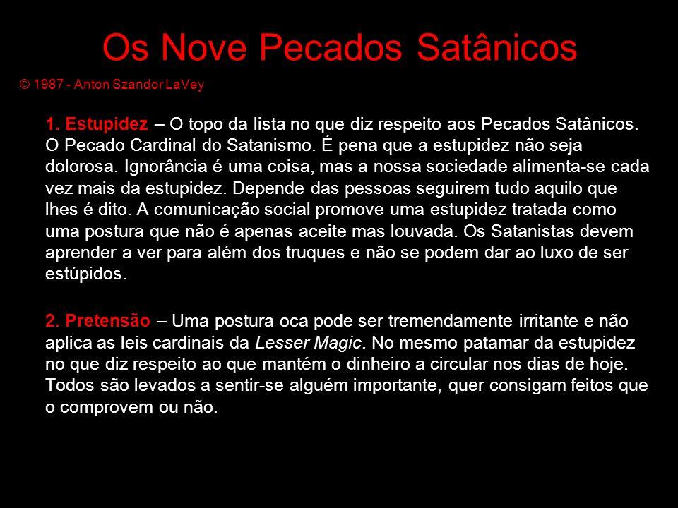 Os Nove Pecados Satânicos © 1987 - Anton Szandor LaVey 1. Estupidez – O topo da lista no que diz respeito aos Pecados Satânicos. O Pecado Cardinal do