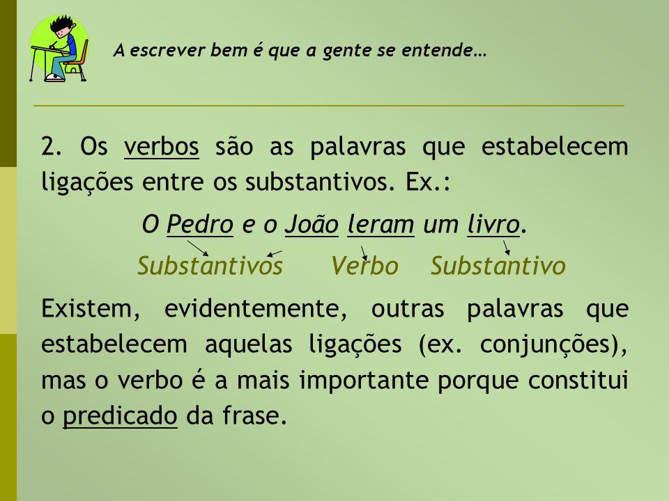 2. Os verbos são as palavras que estabelecem ligações entre os substantivos. Ex.: O Pedro e o João leram um livro. Substantivos Verbo Substantivo Exis